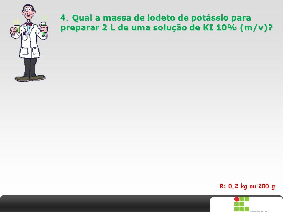 X SAIR 4. Qual a massa de iodeto de potássio para preparar 2 L de uma solução de KI 10% (m/v)? R: 0,2 kg ou 200 g