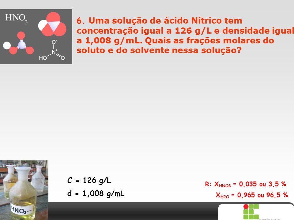 X SAIR 6. Uma solução de ácido Nítrico tem concentração igual a 126 g/L e densidade igual a 1,008 g/mL. Quais as frações molares do soluto e do solven