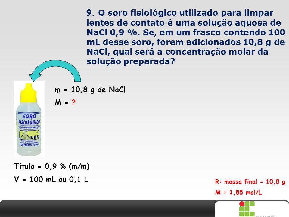 X SAIR 9. O soro fisiológico utilizado para limpar lentes de contato é uma solução aquosa de NaCl 0,9 %. Se, em um frasco contendo 100 mL desse soro,