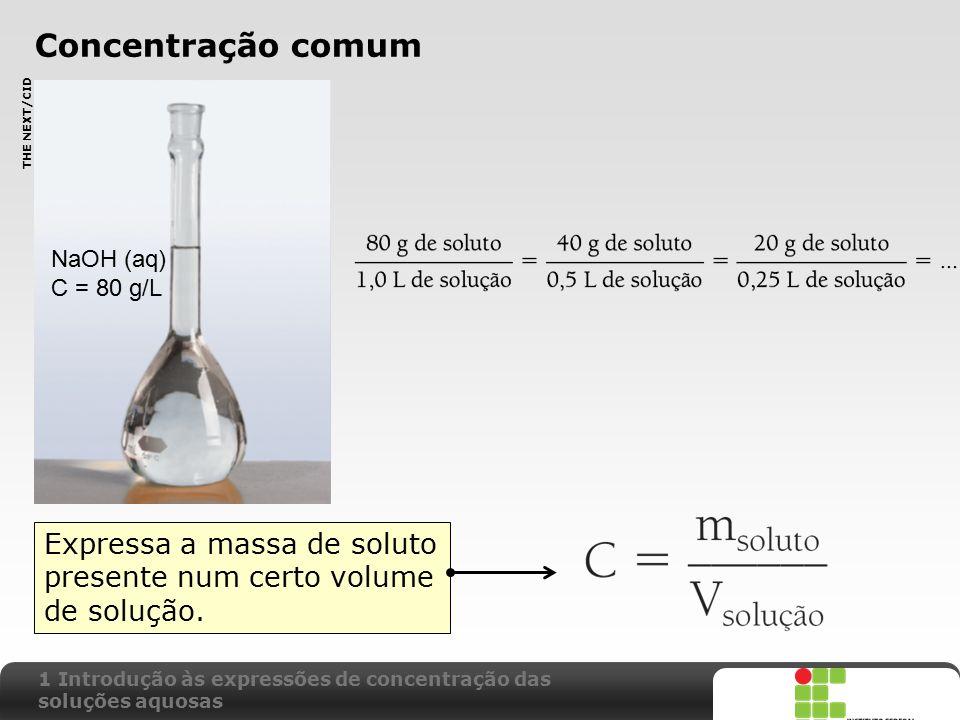 X SAIR Concentração comum Expressa a massa de soluto presente num certo volume de solução. THE NEXT/CID NaOH (aq) C = 80 g/L 1 Introdução às expressõe