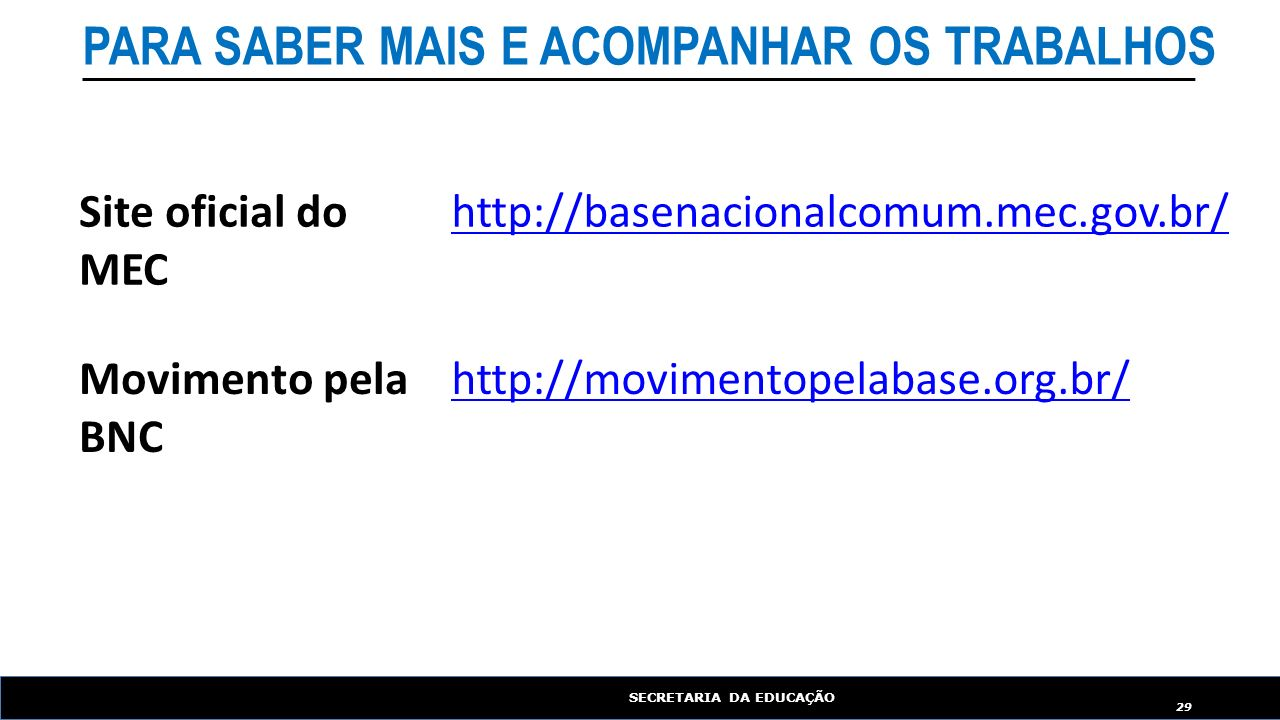 SECRETARIA DA EDUCAÇÃO 29 http://movimentopelabase.org.br/ http://basenacionalcomum.mec.gov.br/Site oficial do MEC Movimento pela BNC PARA SABER MAIS E ACOMPANHAR OS TRABALHOS