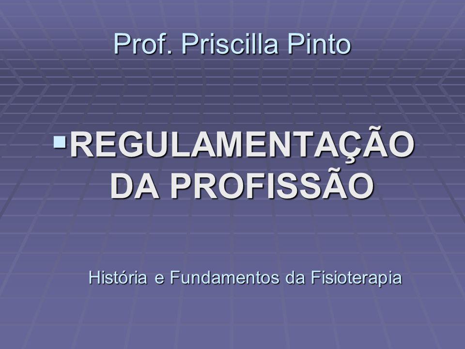 Prof. Priscilla Pinto  REGULAMENTAÇÃO DA PROFISSÃO História e Fundamentos da Fisioterapia
