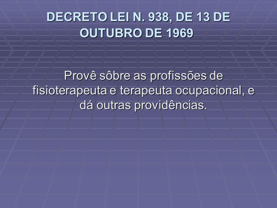 DECRETO LEI N. 938, DE 13 DE OUTUBRO DE 1969 DECRETO LEI N. 938, DE 13 DE OUTUBRO DE 1969 Provê sôbre as profissões de fisioterapeuta e terapeuta ocup