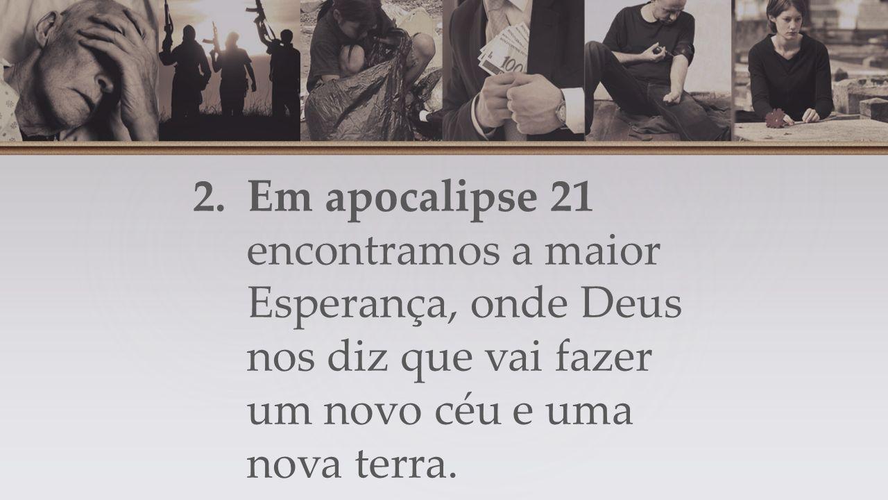 2.Em apocalipse 21 encontramos a maior Esperança, onde Deus nos diz que vai fazer um novo céu e uma nova terra.