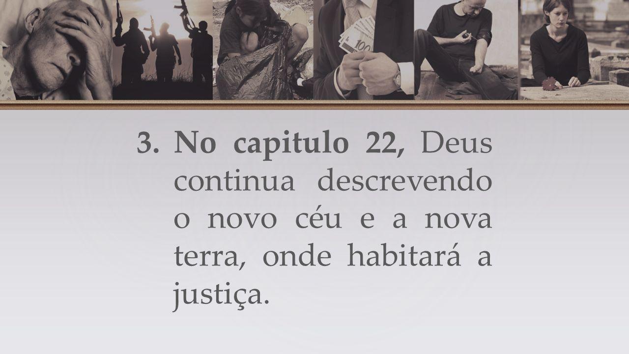 3.No capitulo 22, Deus continua descrevendo o novo céu e a nova terra, onde habitará a justiça.