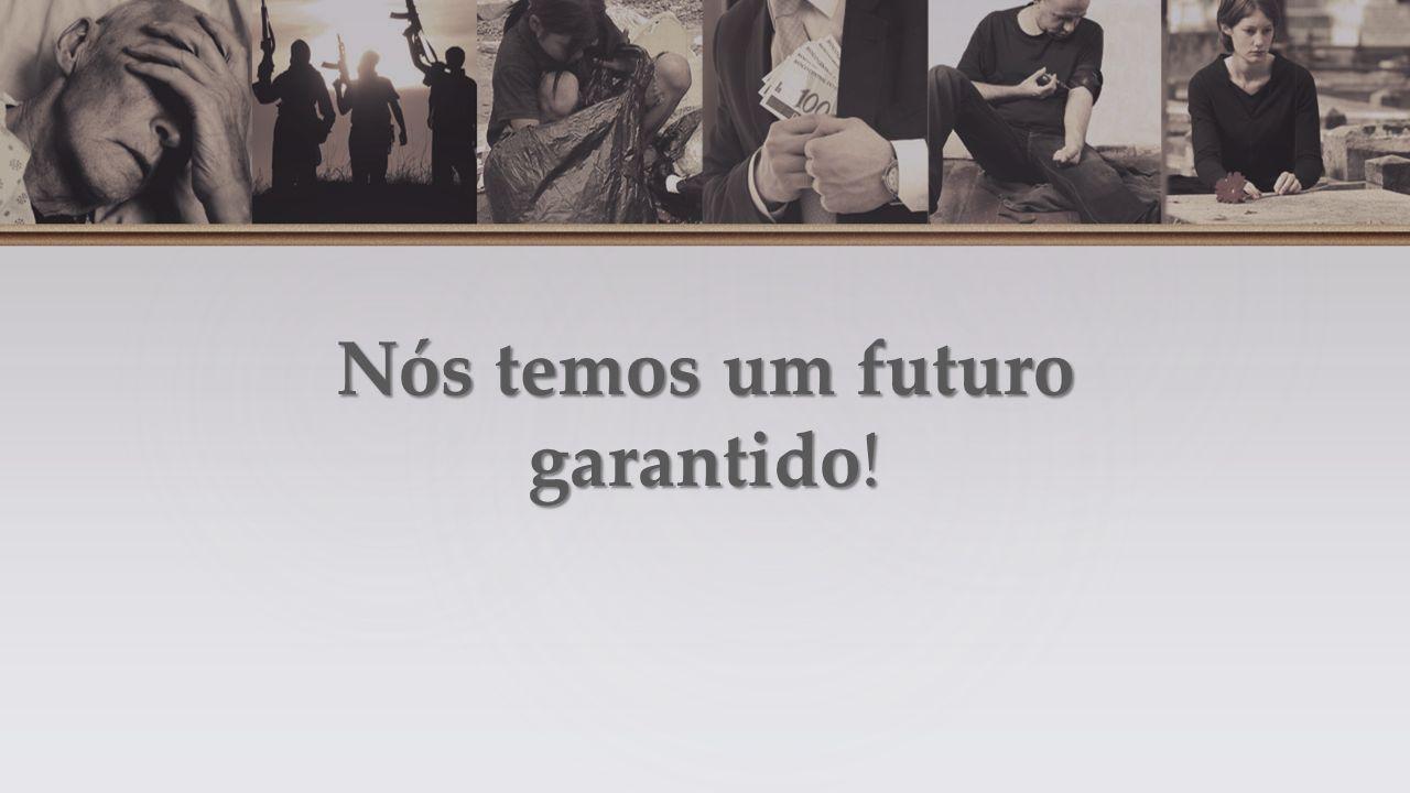 Nós temos um futuro garantido!