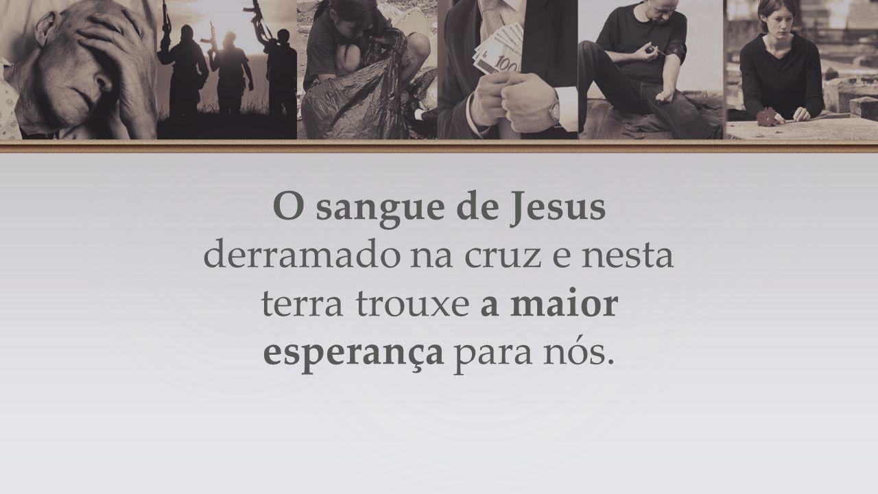 O sangue de Jesus derramado na cruz e nesta terra trouxe a maior esperança para nós.