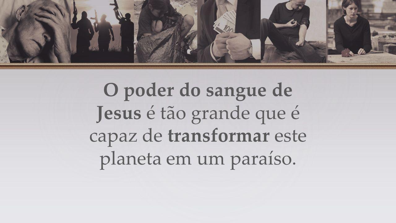 O poder do sangue de Jesus é tão grande que é capaz de transformar este planeta em um paraíso.