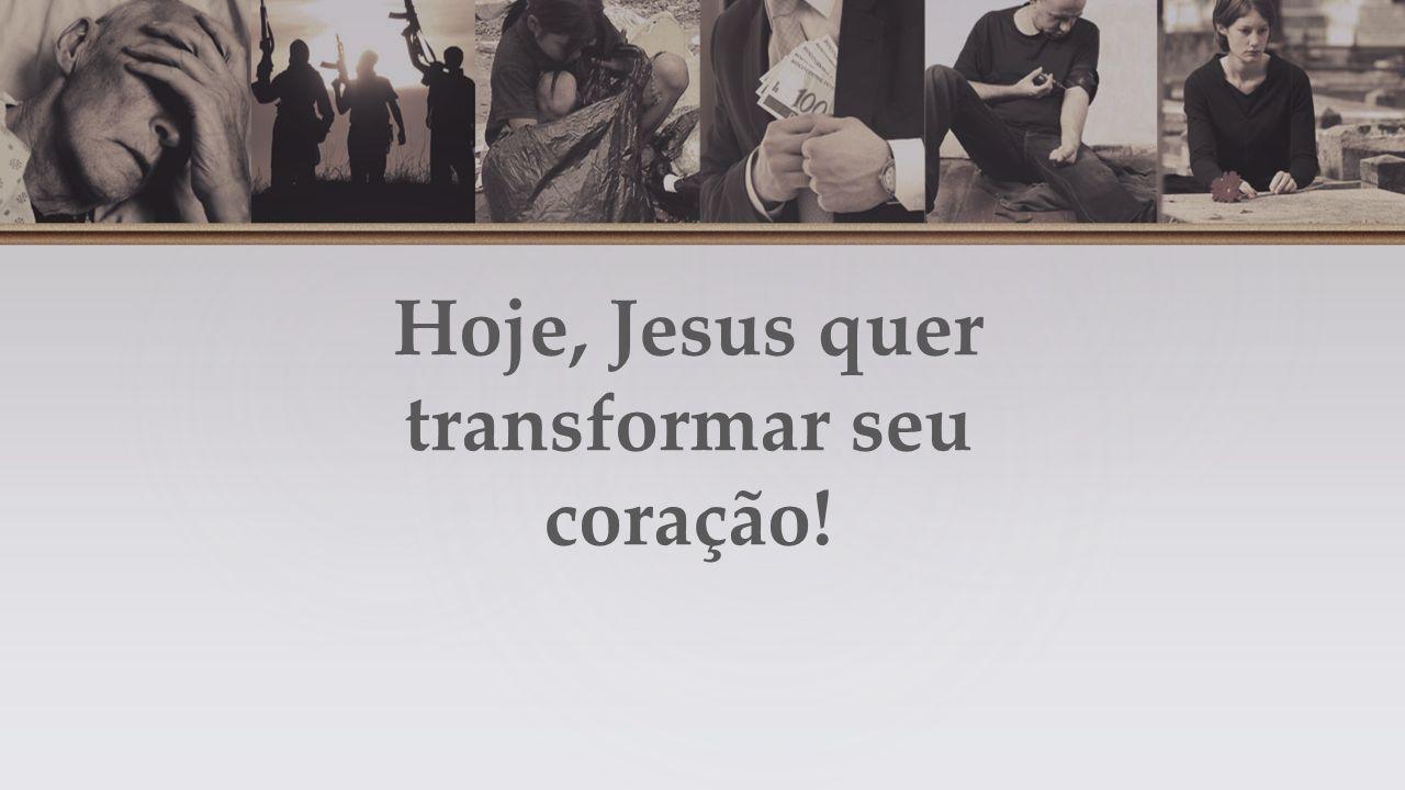 Hoje, Jesus quer transformar seu coração!