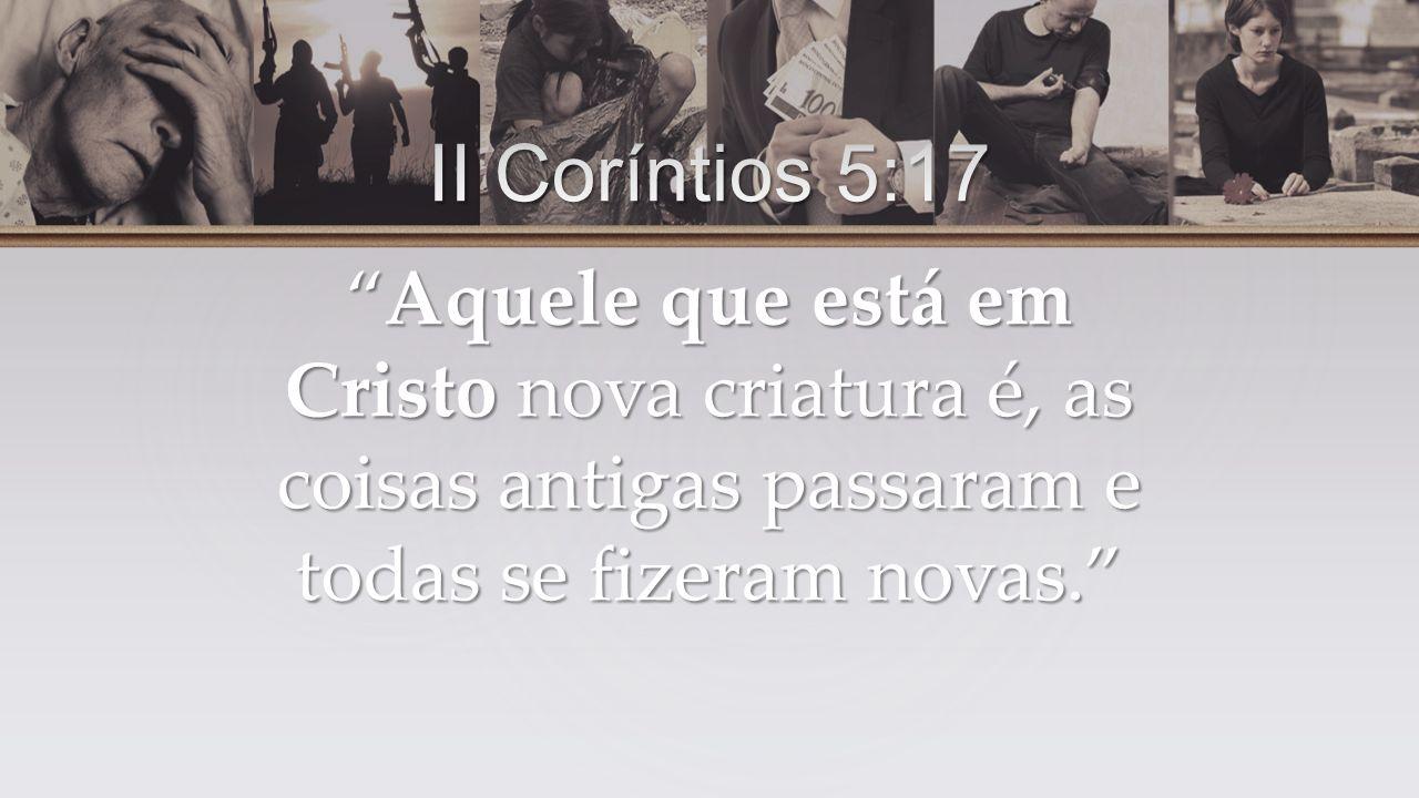 Aquele que está em Cristo nova criatura é, as coisas antigas passaram e todas se fizeram novas.