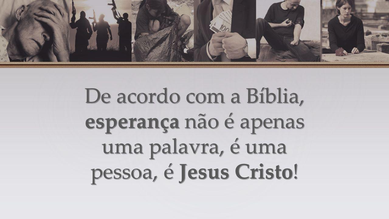 De acordo com a Bíblia, esperança não é apenas uma palavra, é uma pessoa, é Jesus Cristo!