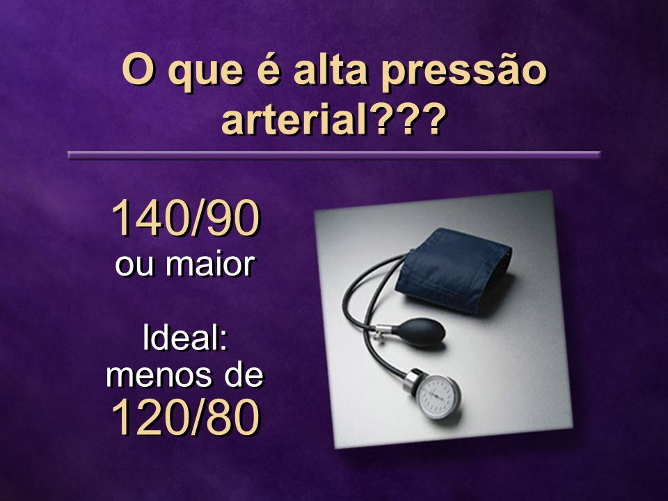 O que é alta pressão arterial??? 140/90 ou maior Ideal: menos de 120/80 Ideal: menos de 120/80