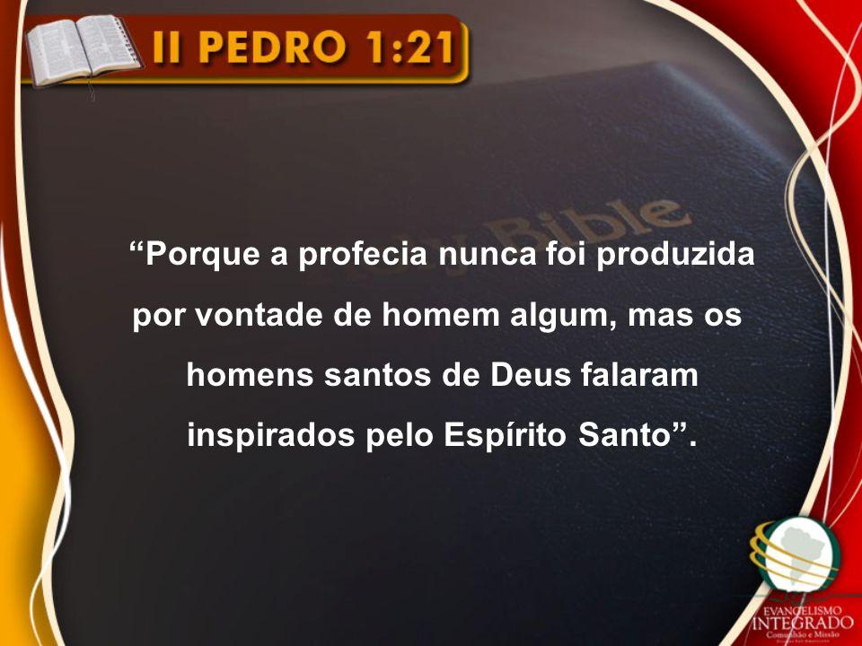 Porque a profecia nunca foi produzida por vontade de homem algum, mas os homens santos de Deus falaram inspirados pelo Espírito Santo .