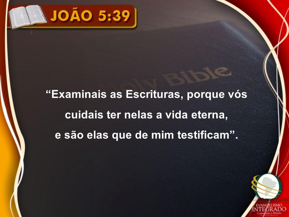 Examinais as Escrituras, porque vós cuidais ter nelas a vida eterna, e são elas que de mim testificam .