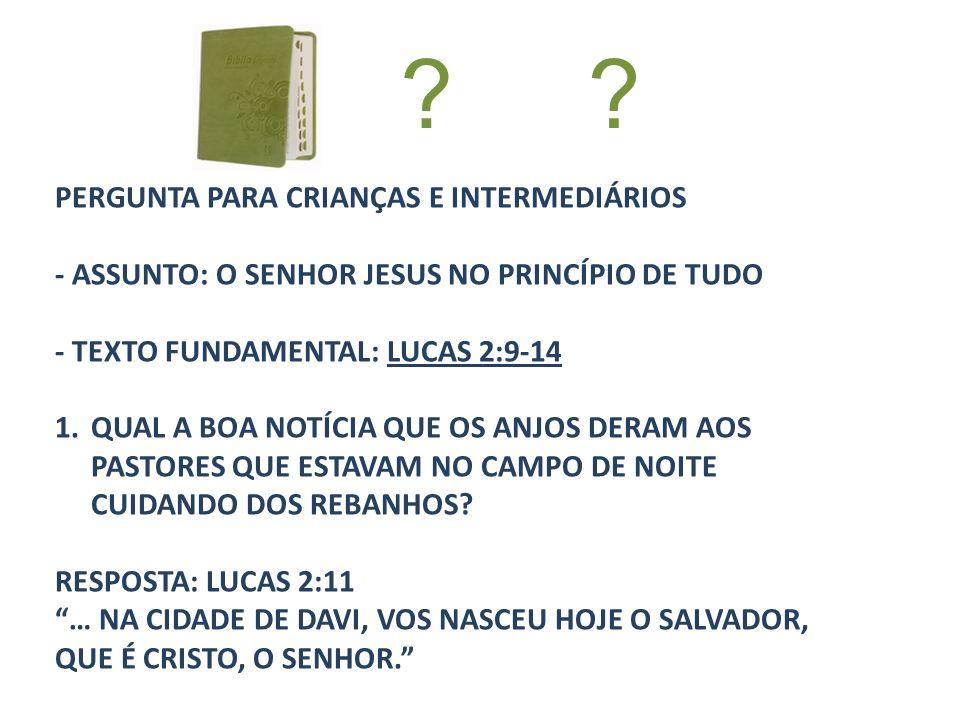 PERGUNTA PARA CRIANÇAS E INTERMEDIÁRIOS - ASSUNTO: O SENHOR JESUS NO PRINCÍPIO DE TUDO - TEXTO FUNDAMENTAL: LUCAS 2:9-14 1.QUAL A BOA NOTÍCIA QUE OS A