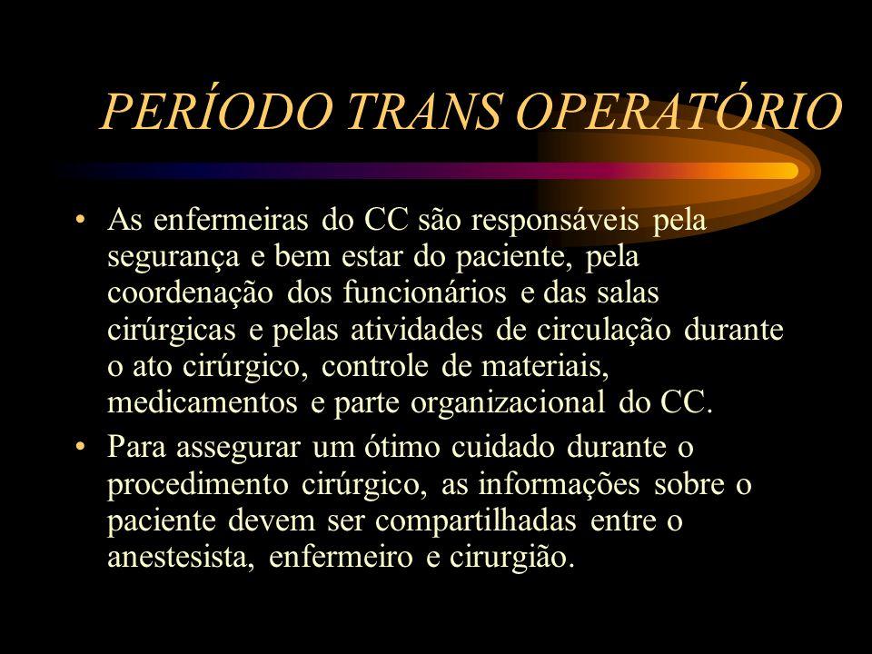 PERÍODO TRANS OPERATÓRIO As enfermeiras do CC são responsáveis pela segurança e bem estar do paciente, pela coordenação dos funcionários e das salas cirúrgicas e pelas atividades de circulação durante o ato cirúrgico, controle de materiais, medicamentos e parte organizacional do CC.