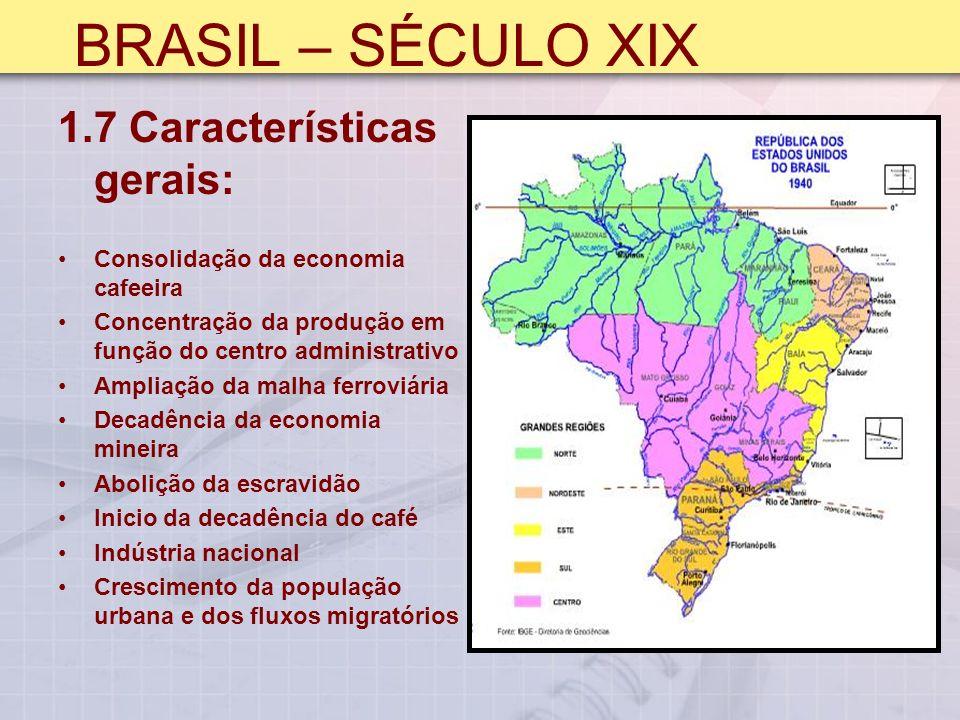 BRASIL – SÉCULO XIX 1.7 Características gerais: Consolidação da economia cafeeira Concentração da produção em função do centro administrativo Ampliação da malha ferroviária Decadência da economia mineira Abolição da escravidão Inicio da decadência do café Indústria nacional Crescimento da população urbana e dos fluxos migratórios