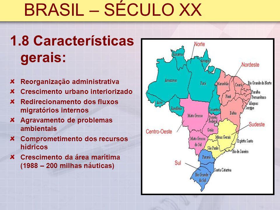 BRASIL – SÉCULO XX 1.8 Características gerais: Reorganização administrativa Crescimento urbano interiorizado Redirecionamento dos fluxos migratórios internos Agravamento de problemas ambientais Comprometimento dos recursos hídricos Crescimento da área marítima (1988 – 200 milhas náuticas)