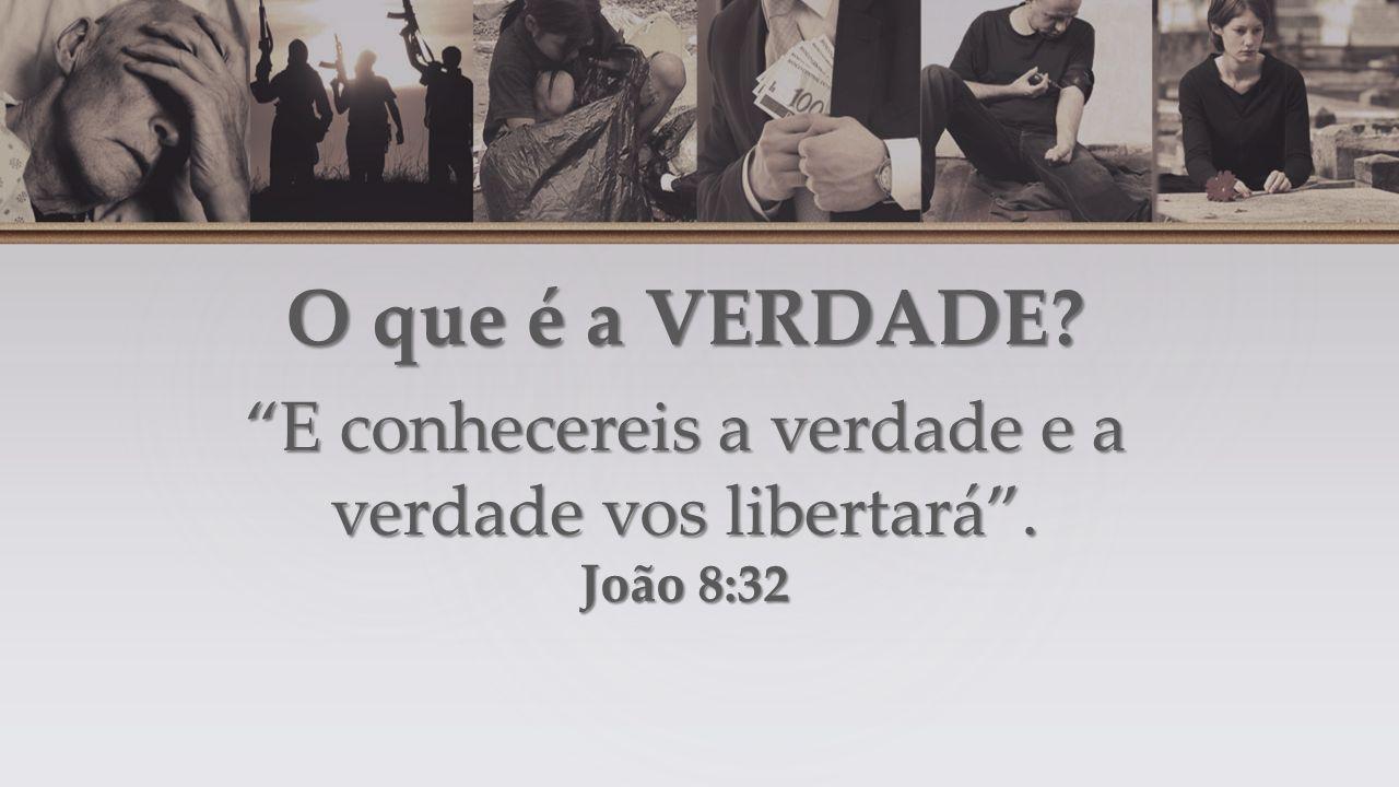 O que é a VERDADE E conhecereis a verdade e a verdade vos libertará . João 8:32