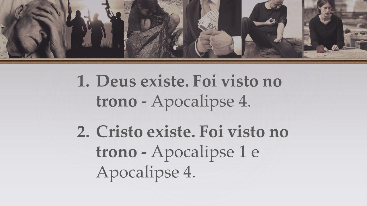 1.Deus existe.Foi visto no trono - Apocalipse 4. 2.Cristo existe.