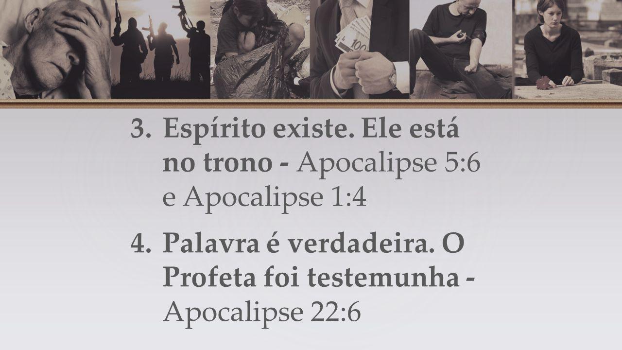 3.Espírito existe. Ele está no trono - Apocalipse 5:6 e Apocalipse 1:4 4.Palavra é verdadeira.
