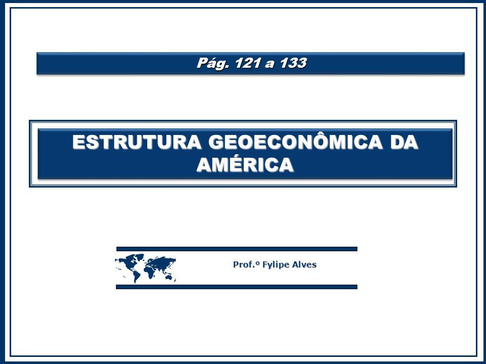 ESTRUTURA GEOECONÔMICA DA AMÉRICA  Prof.º Fylipe Alves Pág. 121 a 133