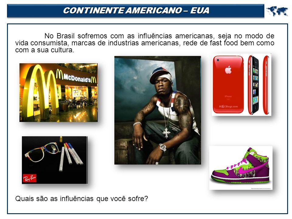 CONTINENTE AMERICANO – EUA  No Brasil sofremos com as influências americanas, seja no modo de vida consumista, marcas de industrias americanas, rede de fast food bem como com a sua cultura.