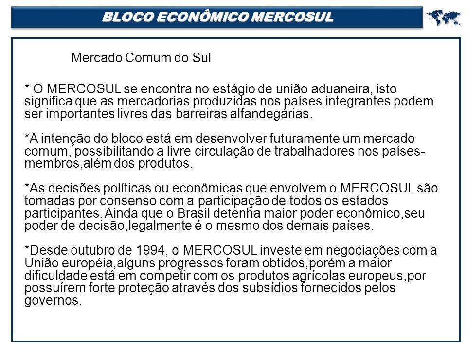 BLOCO ECONÔMICO MERCOSUL  Mercado Comum do Sul * O MERCOSUL se encontra no estágio de união aduaneira, isto significa que as mercadorias produzidas nos países integrantes podem ser importantes livres das barreiras alfandegárias.