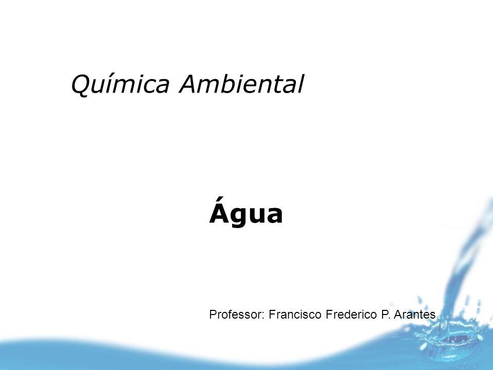 Água Professor: Francisco Frederico P. Arantes Química Ambiental