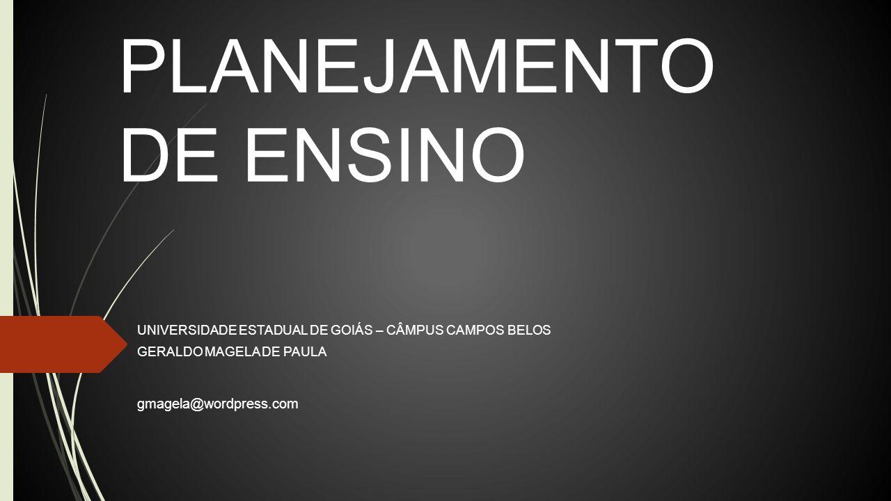 PLANEJAMENTO DE ENSINO UNIVERSIDADE ESTADUAL DE GOIÁS – CÂMPUS CAMPOS BELOS GERALDO MAGELA DE PAULA gmagela@wordpress.com