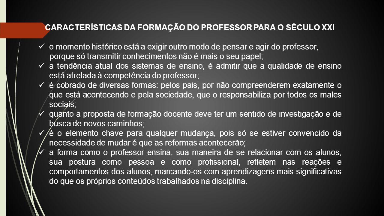 CARACTERÍSTICAS DA FORMAÇÃO DO PROFESSOR PARA O SÉCULO XXI o momento histórico está a exigir outro modo de pensar e agir do professor, porque só trans