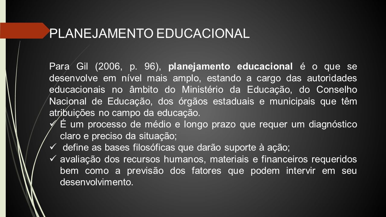 PLANEJAMENTO EDUCACIONAL Para Gil (2006, p. 96), planejamento educacional é o que se desenvolve em nível mais amplo, estando a cargo das autoridades e