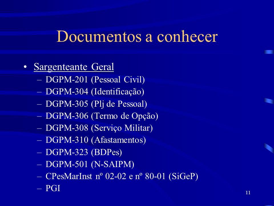 11 Sargenteante Geral –DGPM-201 (Pessoal Civil) –DGPM-304 (Identificação) –DGPM-305 (Plj de Pessoal) –DGPM-306 (Termo de Opção) –DGPM-308 (Serviço Militar) –DGPM-310 (Afastamentos) –DGPM-323 (BDPes) –DGPM-501 (N-SAIPM) –CPesMarInst nº 02-02 e nº 80-01 (SiGeP) –PGI Documentos a conhecer