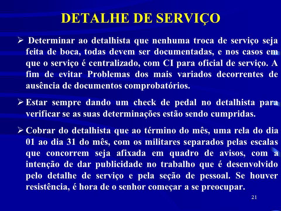 21 DETALHE DE SERVIÇO  Determinar ao detalhista que nenhuma troca de serviço seja feita de boca, todas devem ser documentadas, e nos casos em que o serviço é centralizado, com CI para oficial de serviço.