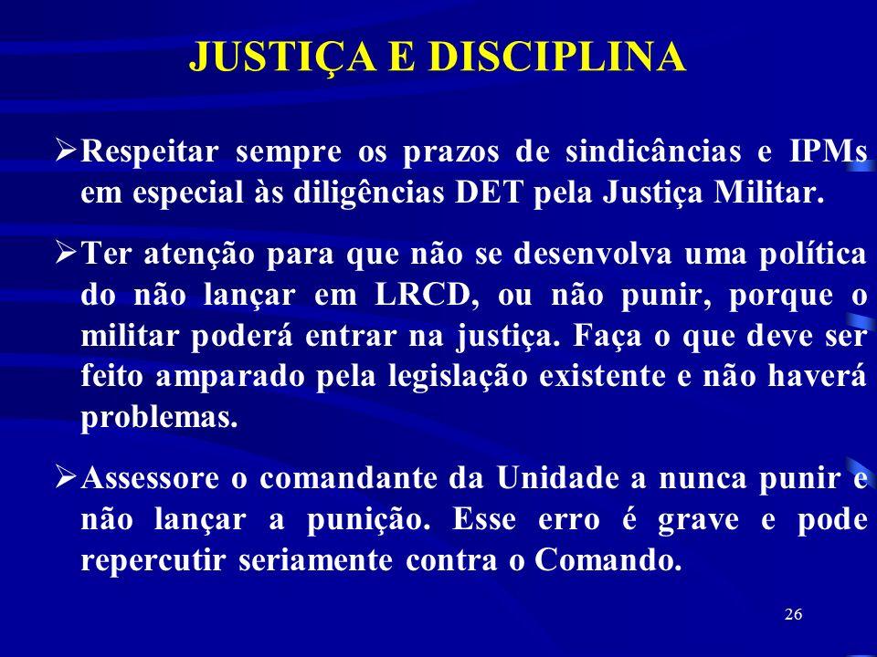 26 JUSTIÇA E DISCIPLINA  Respeitar sempre os prazos de sindicâncias e IPMs em especial às diligências DET pela Justiça Militar.