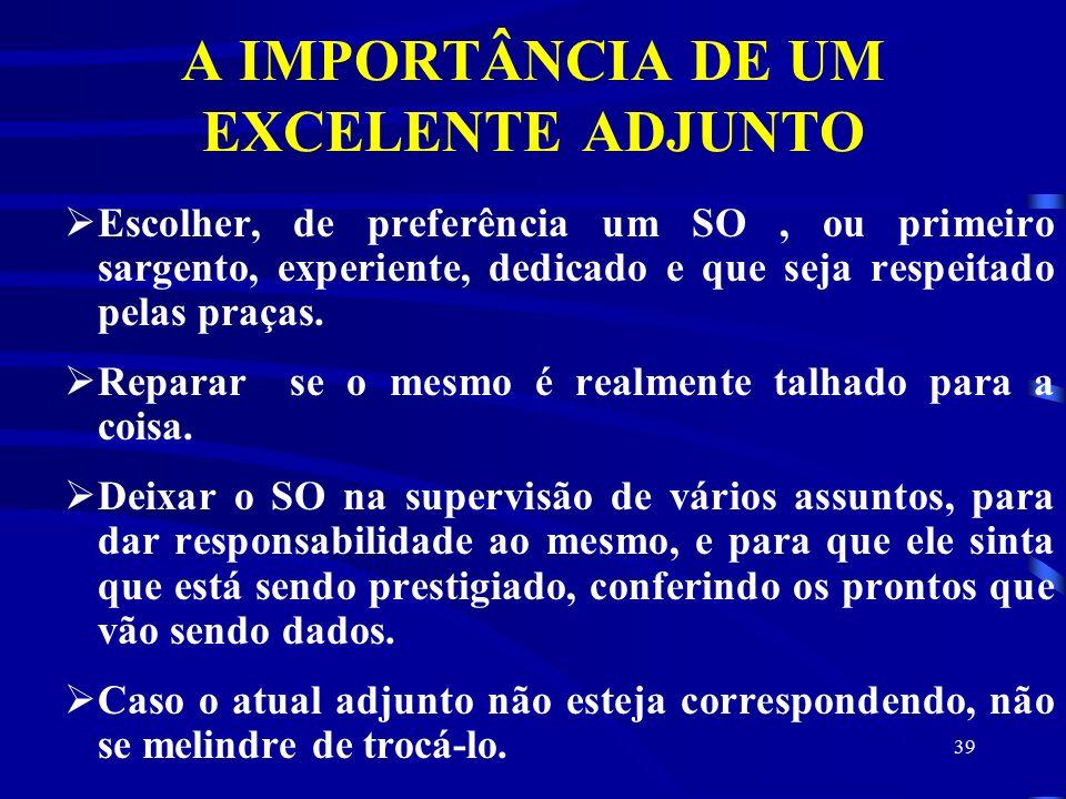 39 A IMPORTÂNCIA DE UM EXCELENTE ADJUNTO  Escolher, de preferência um SO, ou primeiro sargento, experiente, dedicado e que seja respeitado pelas praças.