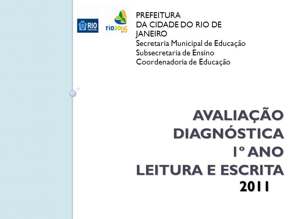 AVALIAÇÃO DIAGNÓSTICA 1º ANO LEITURA E ESCRITA PREFEITURA DA CIDADE DO RIO DE JANEIRO Secretaria Municipal de Educação Subsecretaria de Ensino Coordenadoria de Educação 2011