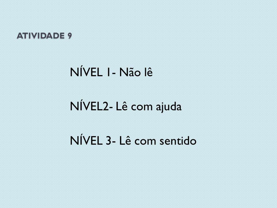 ATIVIDADE 9 NÍVEL 1- Não lê NÍVEL2- Lê com ajuda NÍVEL 3- Lê com sentido