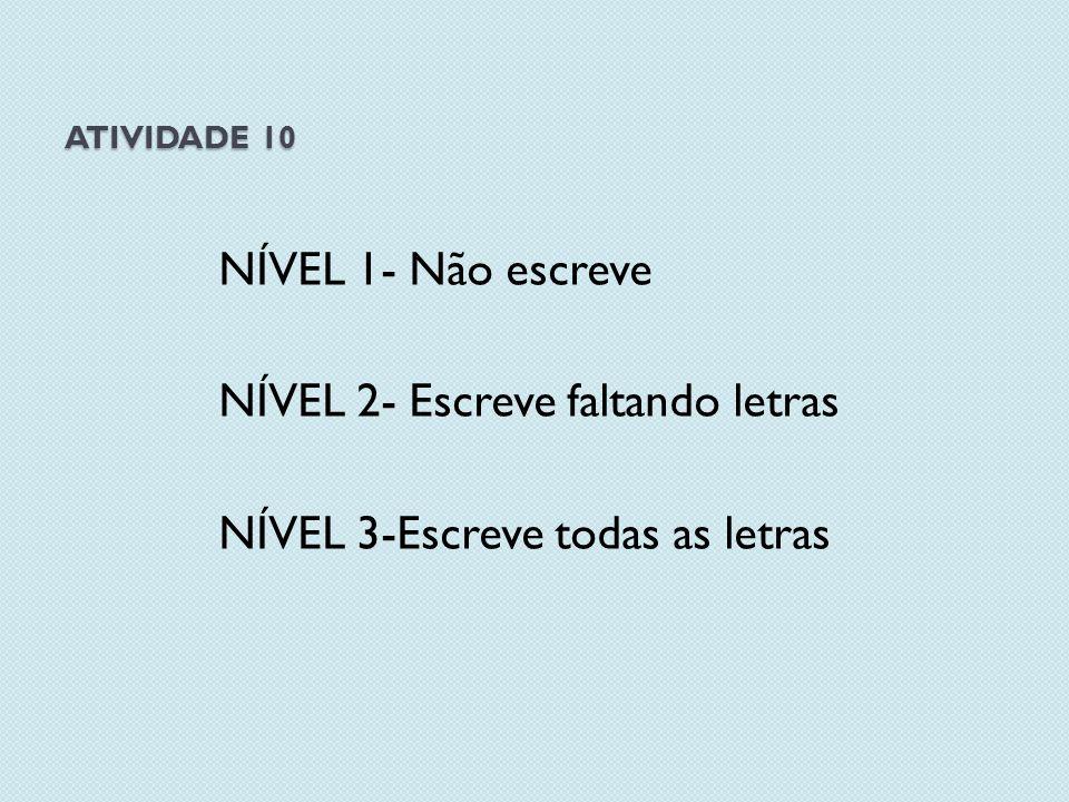 ATIVIDADE 10 NÍVEL 1- Não escreve NÍVEL 2- Escreve faltando letras NÍVEL 3-Escreve todas as letras