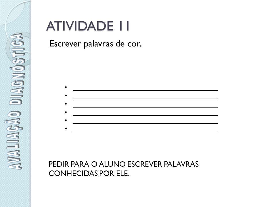 ATIVIDADE 11 Escrever palavras de cor.PEDIR PARA O ALUNO ESCREVER PALAVRAS CONHECIDAS POR ELE.