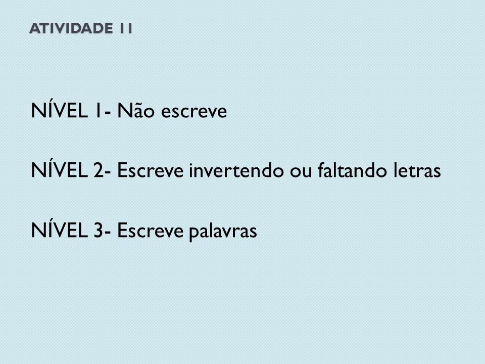 ATIVIDADE 11 NÍVEL 1- Não escreve NÍVEL 2- Escreve invertendo ou faltando letras NÍVEL 3- Escreve palavras