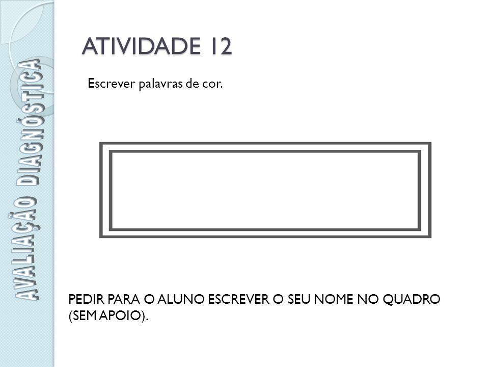 ATIVIDADE 12 PEDIR PARA O ALUNO ESCREVER O SEU NOME NO QUADRO (SEM APOIO).