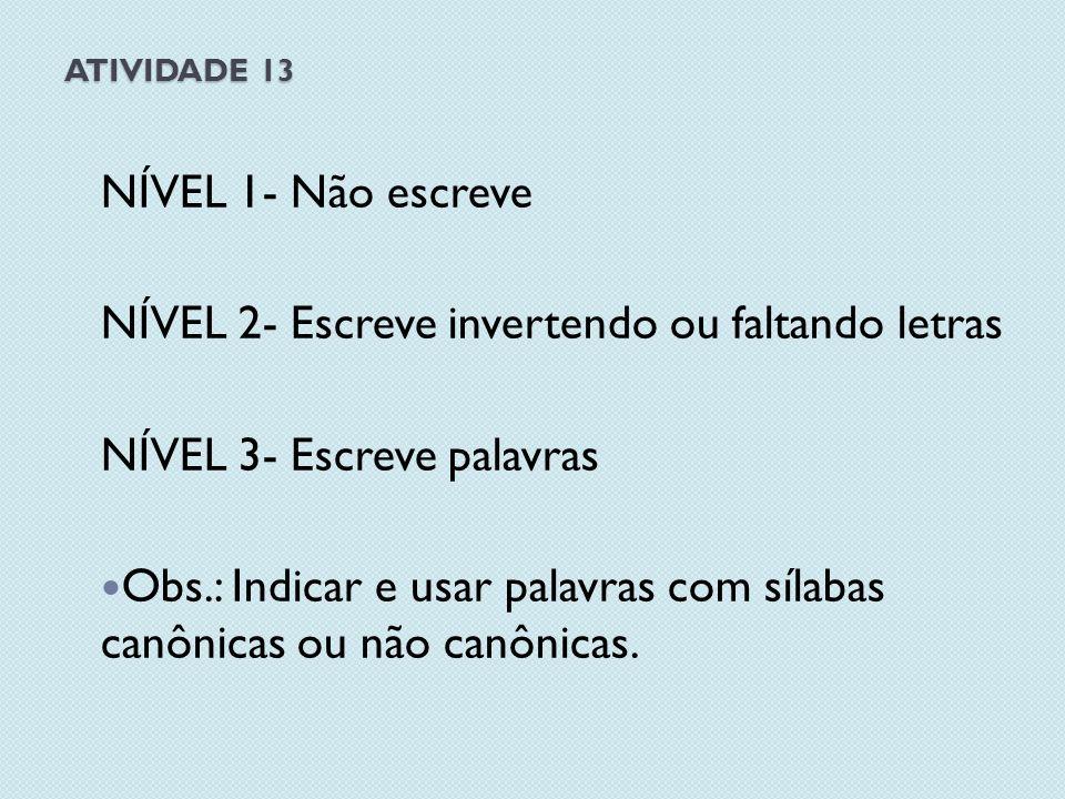 ATIVIDADE 13 NÍVEL 1- Não escreve NÍVEL 2- Escreve invertendo ou faltando letras NÍVEL 3- Escreve palavras Obs.: Indicar e usar palavras com sílabas canônicas ou não canônicas.