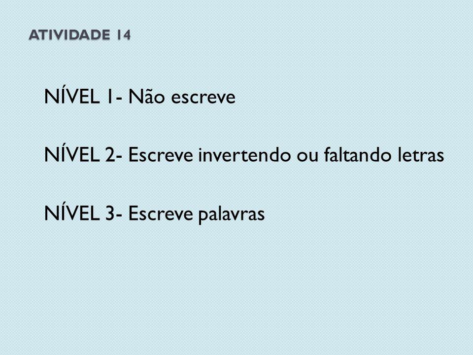 ATIVIDADE 14 NÍVEL 1- Não escreve NÍVEL 2- Escreve invertendo ou faltando letras NÍVEL 3- Escreve palavras