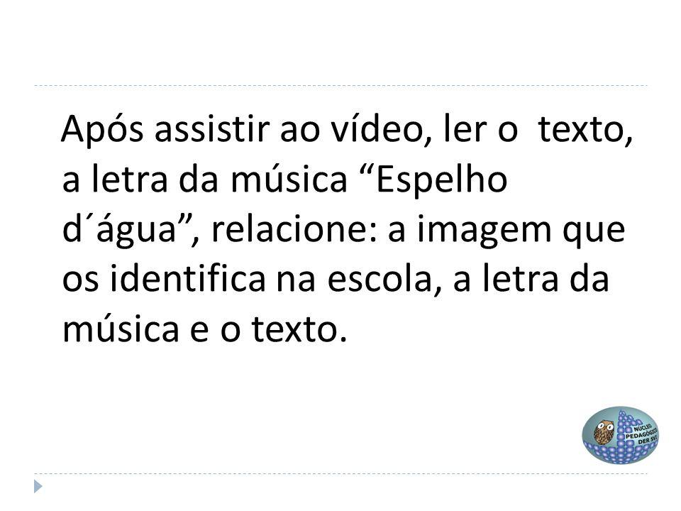 """Após assistir ao vídeo, ler o texto, a letra da música """"Espelho d´água"""", relacione: a imagem que os identifica na escola, a letra da música e o texto."""