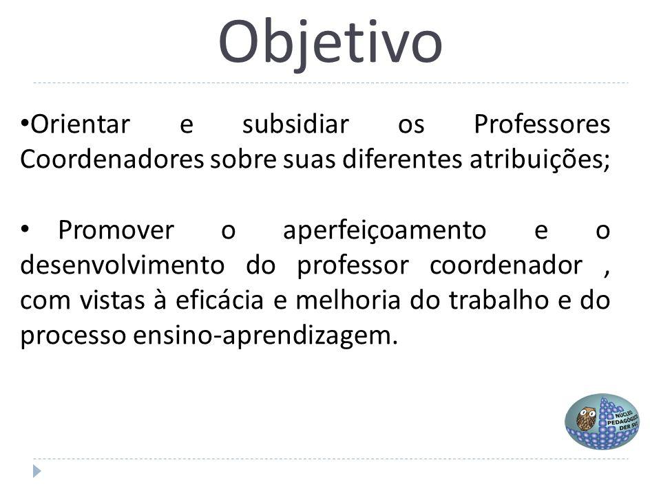 Objetivo Orientar e subsidiar os Professores Coordenadores sobre suas diferentes atribuições; Promover o aperfeiçoamento e o desenvolvimento do profes