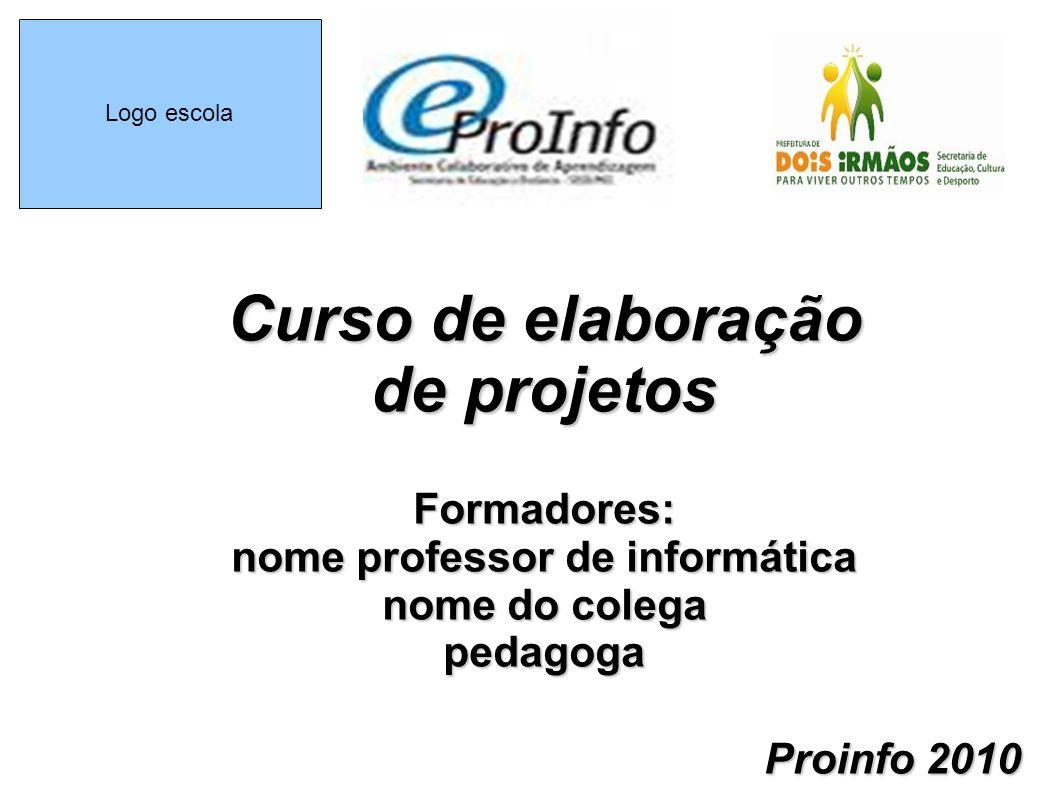 Logo escola Curso de elaboração de projetos Formadores: nome professor de informática nome do colega pedagoga Proinfo 2010