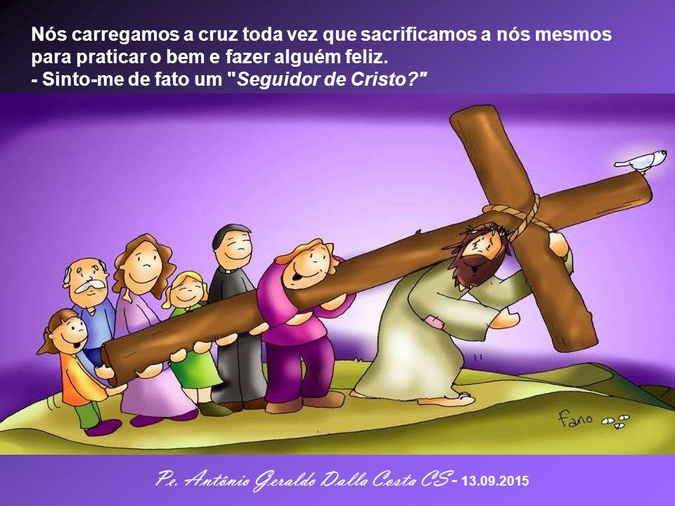 - Qual a nossa atitude diante da cruz. Tomamos a cruz com tranqüila e humilde aceitação.