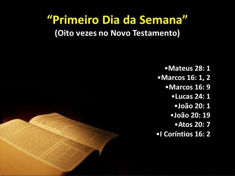 Primeiro Dia da Semana (Oito vezes no Novo Testamento) Mateus 28: 1 Marcos 16: 1, 2 Marcos 16: 9 Lucas 24: 1 João 20: 1 João 20: 19 Atos 20: 7 I Coríntios 16: 2