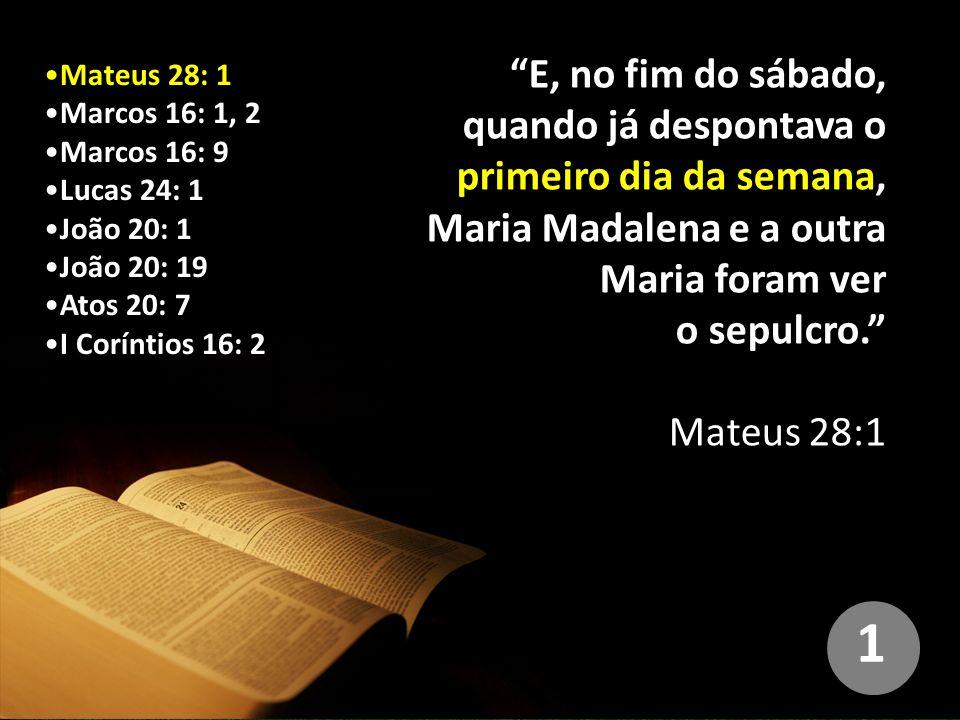 Mateus 28: 1 Marcos 16: 1, 2 Marcos 16: 9 Lucas 24: 1 João 20: 1 João 20: 19 Atos 20: 7 I Coríntios 16: 2 E, no fim do sábado, quando já despontava o primeiro dia da semana, Maria Madalena e a outra Maria foram ver o sepulcro. Mateus 28:1 1